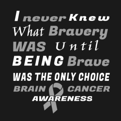 I Never Knew What Bravery Was Until Being Brave Was The Only Choice Brain Awareness Cancer - Cancer