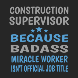 Construction Supervisor Badass Because Miracle Worker Isn't Official Job Title - Construction T-shir