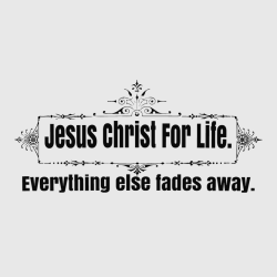 Jesus Christ For Life  Everything Else Fades Away - Christian T-shirts